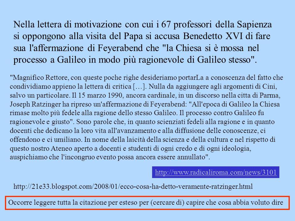 Nella lettera di motivazione con cui i 67 professori della Sapienza si oppongono alla visita del Papa si accusa Benedetto XVI di fare sua l affermazione di Feyerabend che la Chiesa si è mossa nel processo a Galileo in modo più ragionevole di Galileo stesso .