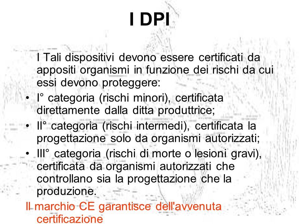 I DPI I Tali dispositivi devono essere certificati da appositi organismi in funzione dei rischi da cui essi devono proteggere: