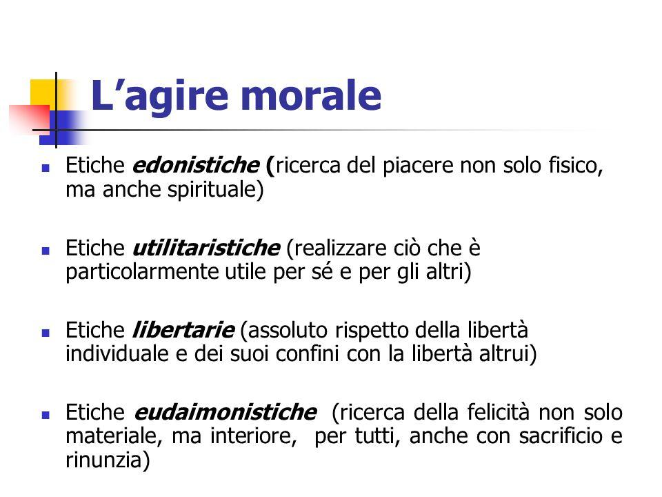 L'agire morale Etiche edonistiche (ricerca del piacere non solo fisico, ma anche spirituale)