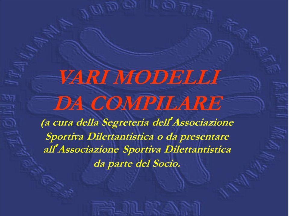 VARI MODELLI DA COMPILARE (a cura della Segreteria dell'Associazione Sportiva Dilettantistica o da presentare all'Associazione Sportiva Dilettantistica da parte del Socio.