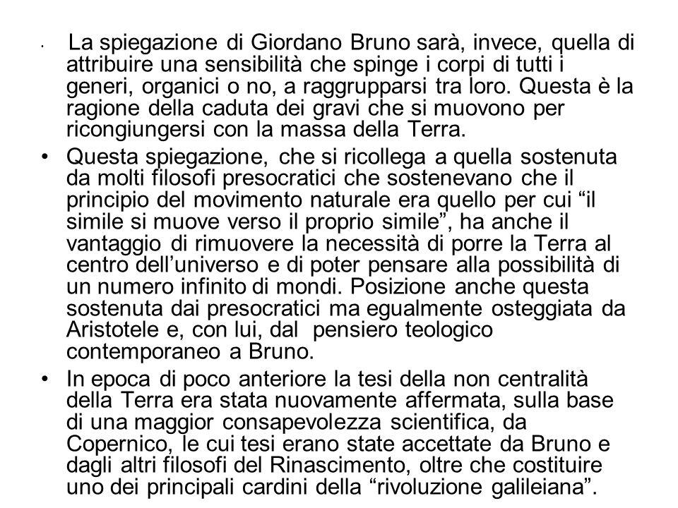 La spiegazione di Giordano Bruno sarà, invece, quella di attribuire una sensibilità che spinge i corpi di tutti i generi, organici o no, a raggrupparsi tra loro. Questa è la ragione della caduta dei gravi che si muovono per ricongiungersi con la massa della Terra.