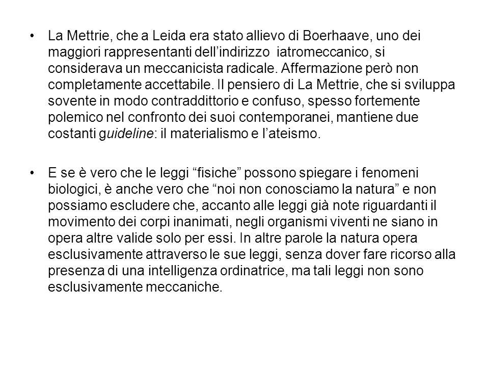 La Mettrie, che a Leida era stato allievo di Boerhaave, uno dei maggiori rappresentanti dell'indirizzo iatromeccanico, si considerava un meccanicista radicale. Affermazione però non completamente accettabile. Il pensiero di La Mettrie, che si sviluppa sovente in modo contraddittorio e confuso, spesso fortemente polemico nel confronto dei suoi contemporanei, mantiene due costanti guideline: il materialismo e l'ateismo.