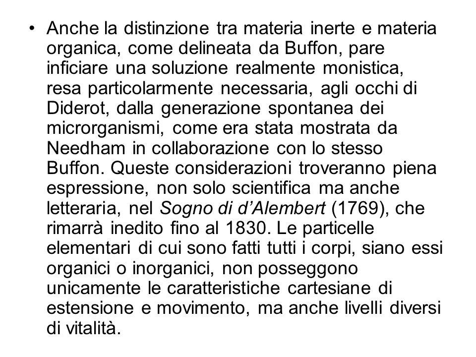 Anche la distinzione tra materia inerte e materia organica, come delineata da Buffon, pare inficiare una soluzione realmente monistica, resa particolarmente necessaria, agli occhi di Diderot, dalla generazione spontanea dei microrganismi, come era stata mostrata da Needham in collaborazione con lo stesso Buffon.