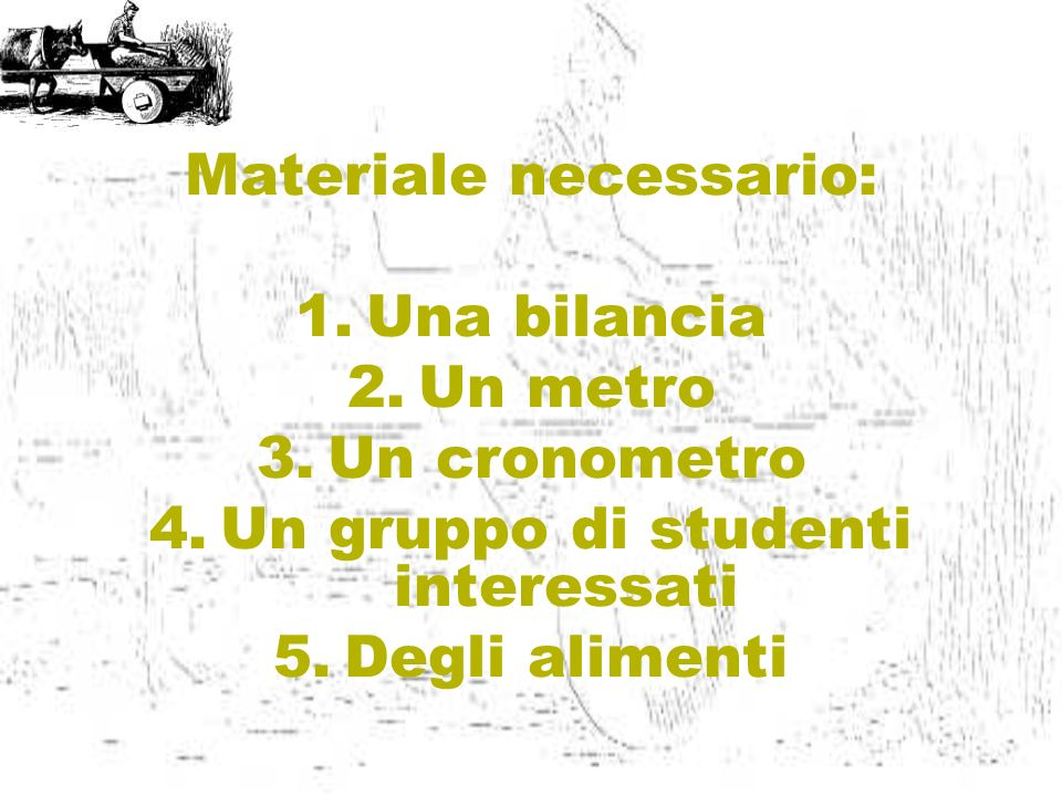 Materiale necessario: Una bilancia Un metro Un cronometro