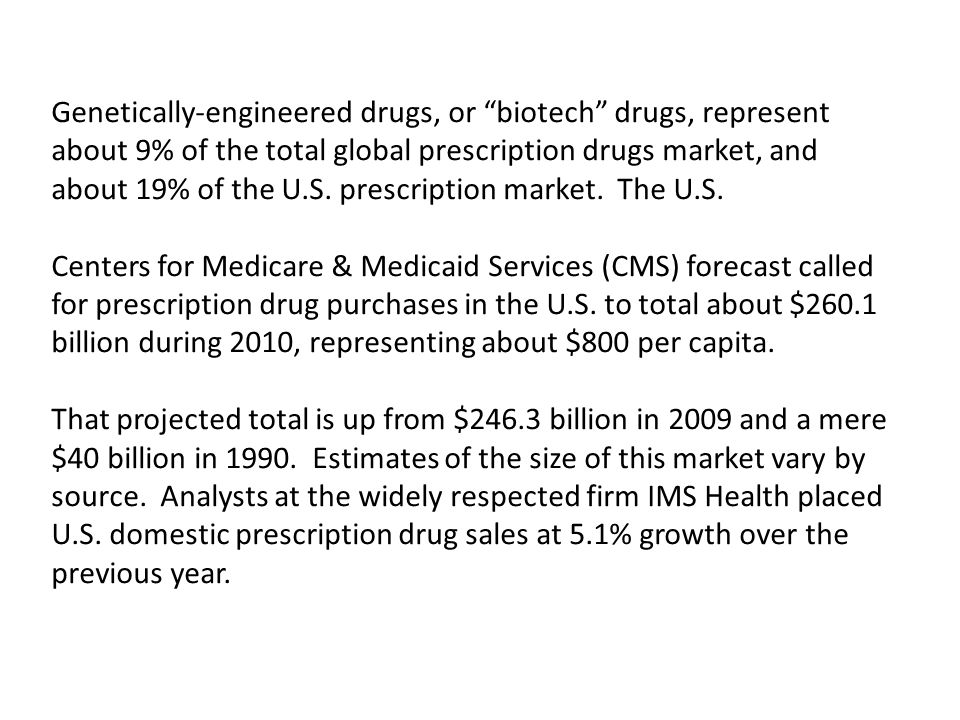 Genetically-engineered drugs, or biotech drugs, represent about 9% of the total global prescription drugs market, and about 19% of the U.S. prescription market. The U.S.
