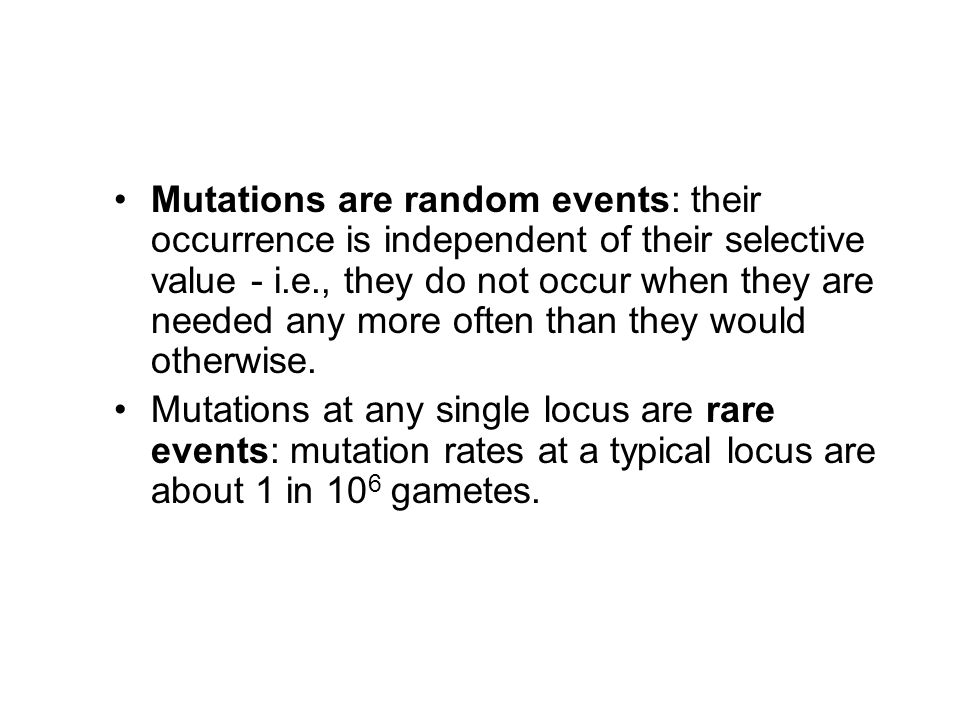 Mutations are random events: their occurrence is independent of their selective value - i.e., they do not occur when they are needed any more often than they would otherwise.
