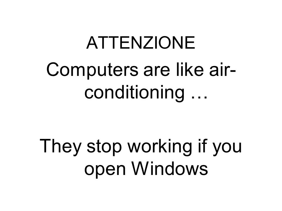 ATTENZIONE Computers are like air-conditioning … They stop working if you open Windows