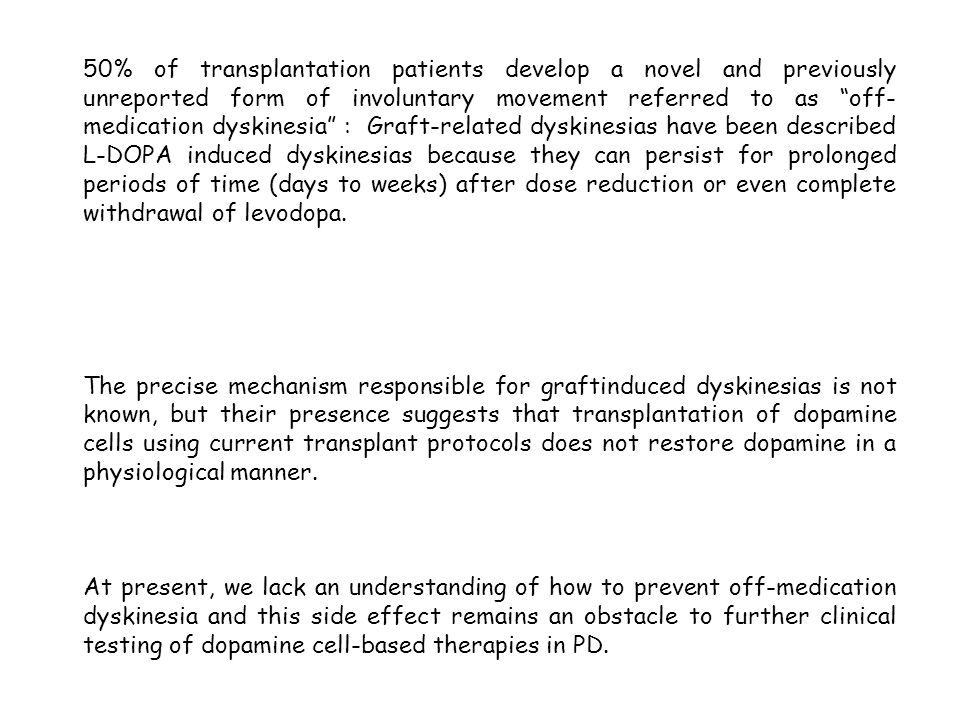 50% of transplantation patients develop a novel and previously unreported form of involuntary movement referred to as off-medication dyskinesia : Graft-related dyskinesias have been described L-DOPA induced dyskinesias because they can persist for prolonged periods of time (days to weeks) after dose reduction or even complete withdrawal of levodopa.