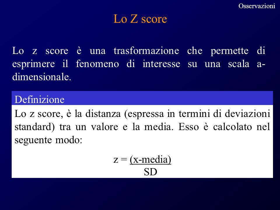 Osservazioni Lo Z score. Lo z score è una trasformazione che permette di esprimere il fenomeno di interesse su una scala a-dimensionale.
