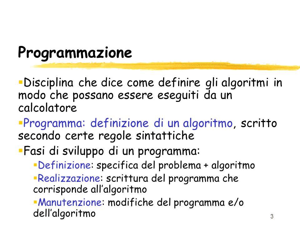 Programmazione Disciplina che dice come definire gli algoritmi in modo che possano essere eseguiti da un calcolatore.