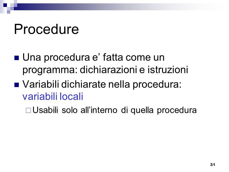 Procedure Una procedura e' fatta come un programma: dichiarazioni e istruzioni. Variabili dichiarate nella procedura: variabili locali.