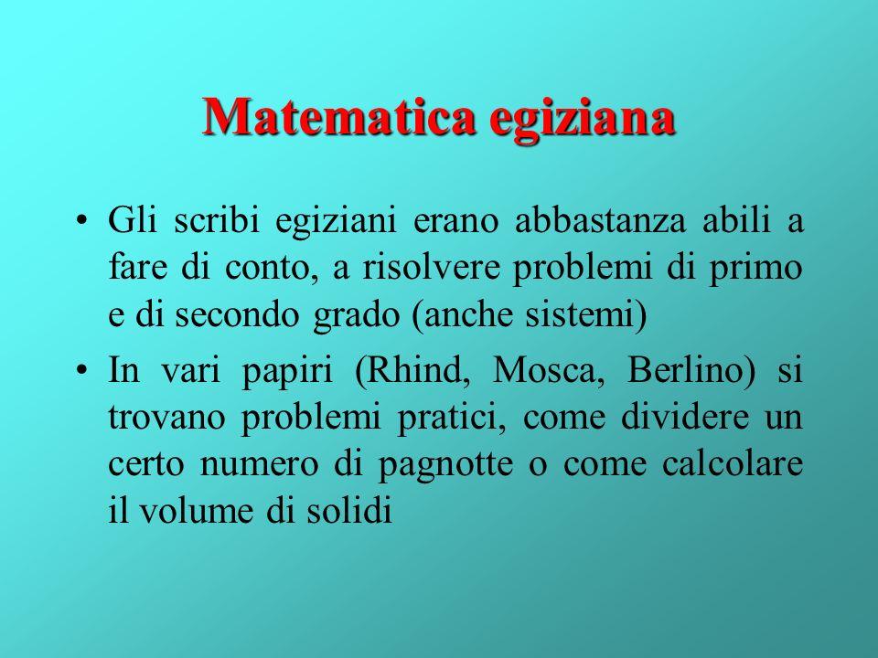 Matematica egiziana Gli scribi egiziani erano abbastanza abili a fare di conto, a risolvere problemi di primo e di secondo grado (anche sistemi)