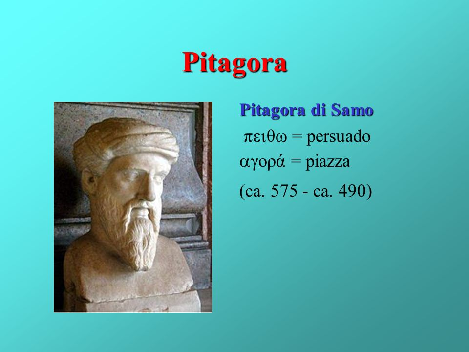 Pitagora Pitagora di Samo πεθω = persuado γορά = piazza