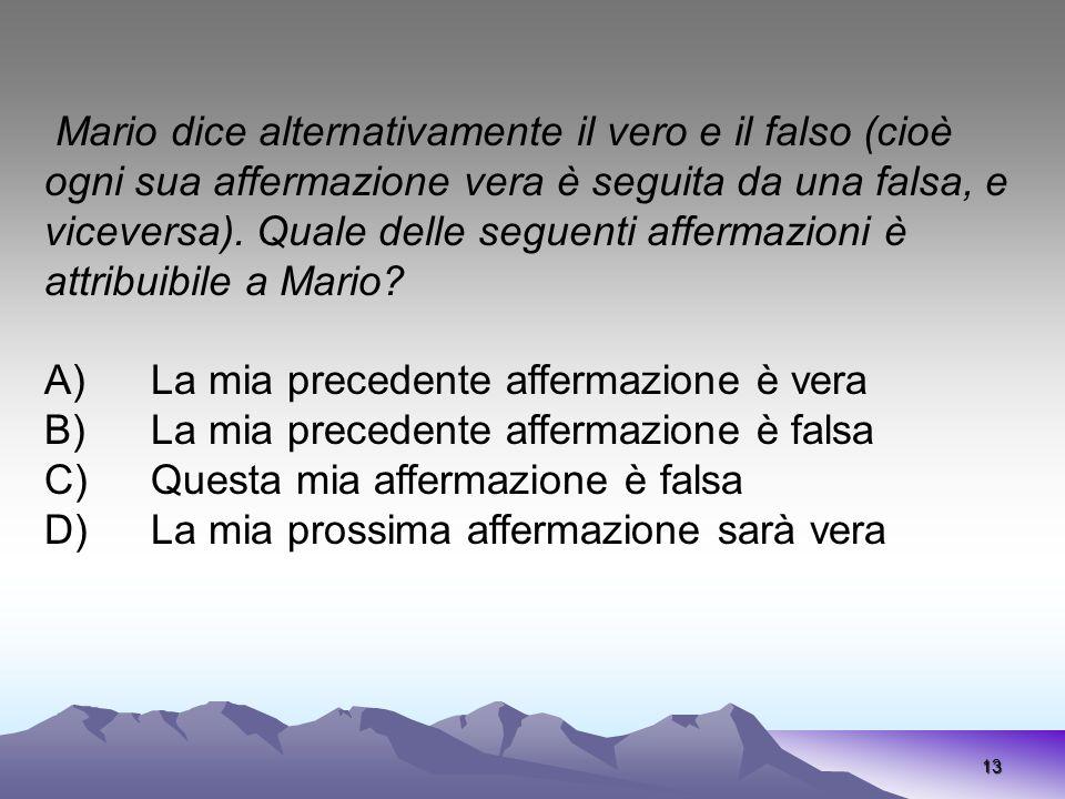 Mario dice alternativamente il vero e il falso (cioè ogni sua affermazione vera è seguita da una falsa, e viceversa). Quale delle seguenti affermazioni è attribuibile a Mario