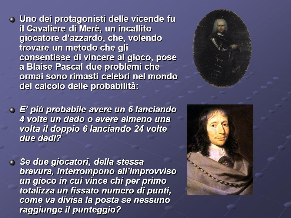 Uno dei protagonisti delle vicende fu il Cavaliere di Merè, un incallito giocatore d'azzardo, che, volendo trovare un metodo che gli consentisse di vincere al gioco, pose a Blaise Pascal due problemi che ormai sono rimasti celebri nel mondo del calcolo delle probabilità: