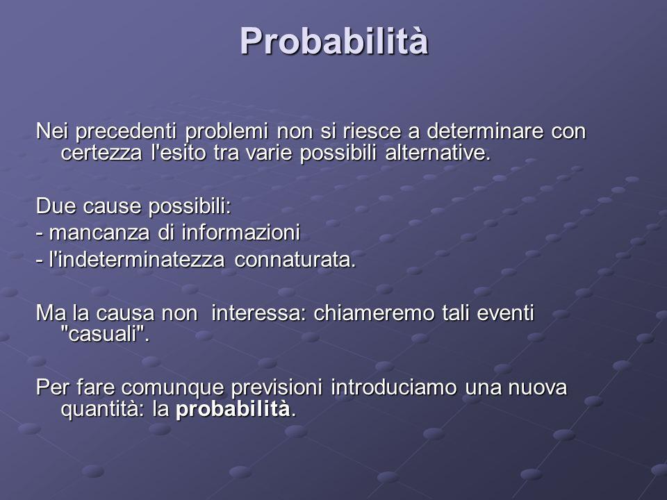 Probabilità Nei precedenti problemi non si riesce a determinare con certezza l esito tra varie possibili alternative.