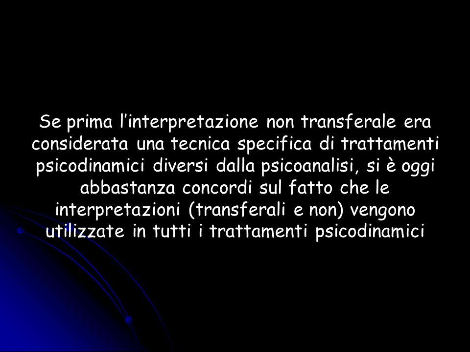 Se prima l'interpretazione non transferale era considerata una tecnica specifica di trattamenti psicodinamici diversi dalla psicoanalisi, si è oggi abbastanza concordi sul fatto che le interpretazioni (transferali e non) vengono utilizzate in tutti i trattamenti psicodinamici