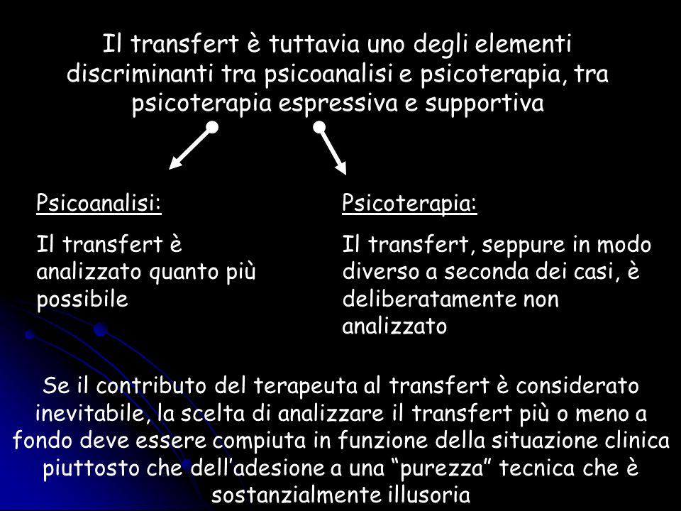 Il transfert è tuttavia uno degli elementi discriminanti tra psicoanalisi e psicoterapia, tra psicoterapia espressiva e supportiva