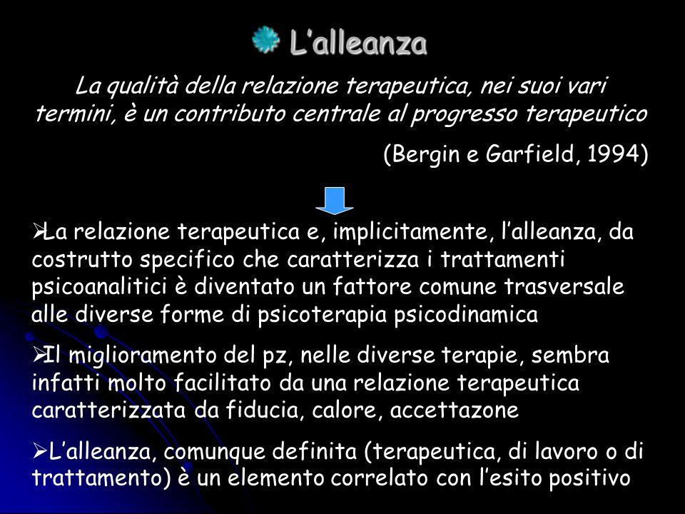 L'alleanza La qualità della relazione terapeutica, nei suoi vari termini, è un contributo centrale al progresso terapeutico.