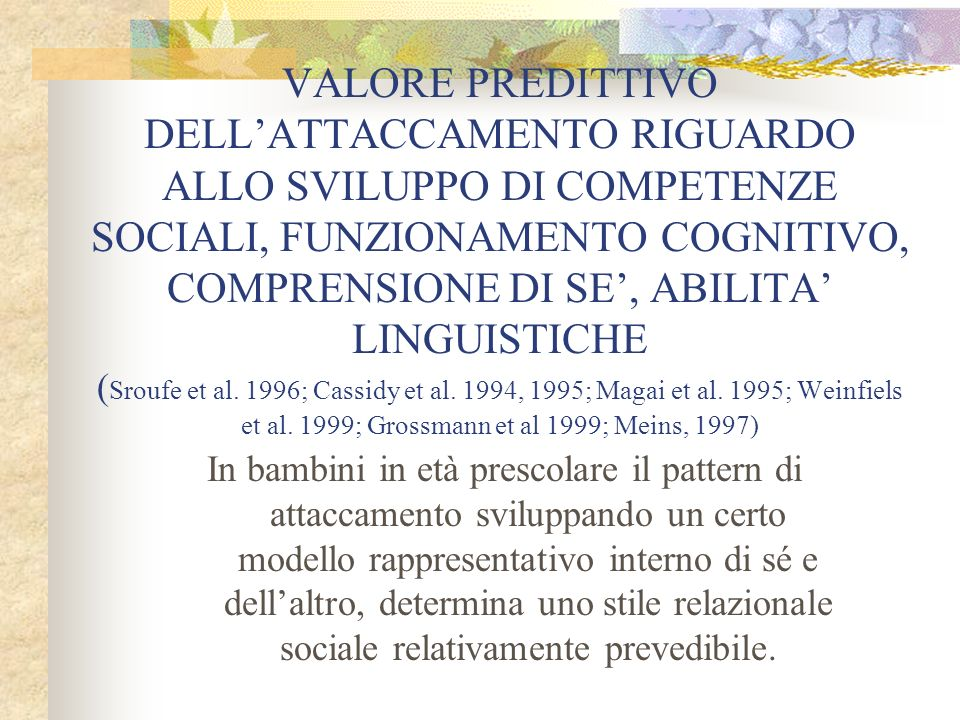 VALORE PREDITTIVO DELL'ATTACCAMENTO RIGUARDO ALLO SVILUPPO DI COMPETENZE SOCIALI, FUNZIONAMENTO COGNITIVO, COMPRENSIONE DI SE', ABILITA' LINGUISTICHE (Sroufe et al. 1996; Cassidy et al. 1994, 1995; Magai et al. 1995; Weinfiels et al. 1999; Grossmann et al 1999; Meins, 1997)