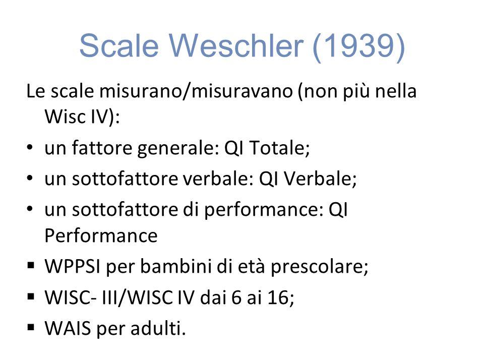 Scale Weschler (1939) Le scale misurano/misuravano (non più nella Wisc IV): un fattore generale: QI Totale;