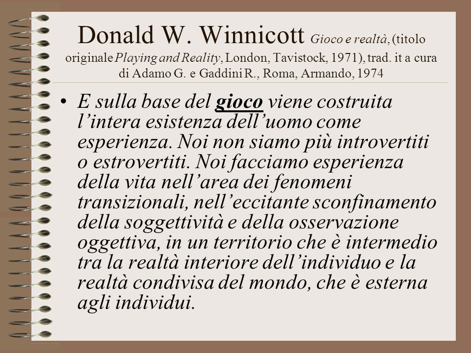Donald W. Winnicott Gioco e realtà, (titolo originale Playing and Reality, London, Tavistock, 1971), trad. it a cura di Adamo G. e Gaddini R., Roma, Armando, 1974