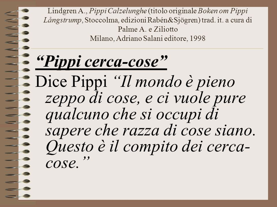 Lindgren A., Pippi Calzelunghe (titolo originale Boken om Pippi Långstrump, Stoccolma, edizioni Rabén&Sjögren) trad. it. a cura di Palme A. e Ziliotto Milano, Adriano Salani editore, 1998
