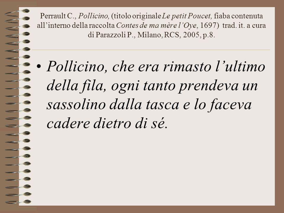 Perrault C., Pollicino, (titolo originale Le petit Poucet, fiaba contenuta all'interno della raccolta Contes de ma mère l'Oye, 1697) trad. it. a cura di Parazzoli P., Milano, RCS, 2005, p.8.