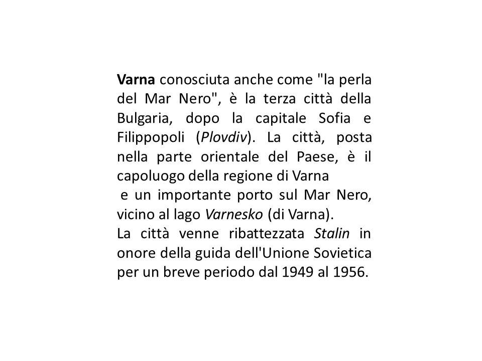 Varna conosciuta anche come la perla del Mar Nero , è la terza città della Bulgaria, dopo la capitale Sofia e Filippopoli (Plovdiv). La città, posta nella parte orientale del Paese, è il capoluogo della regione di Varna