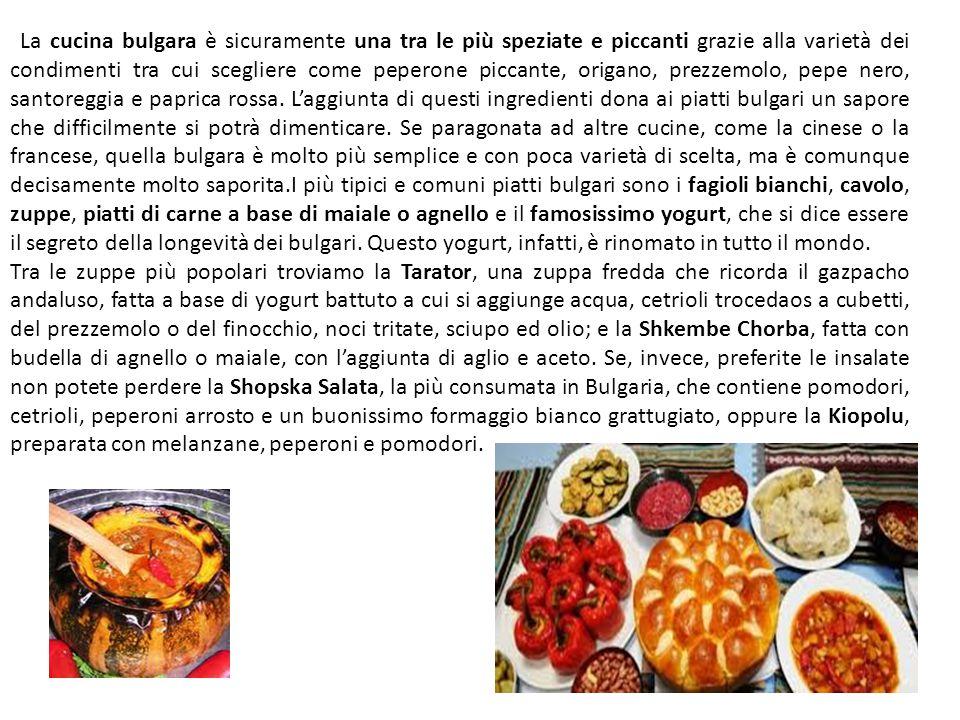 La cucina bulgara è sicuramente una tra le più speziate e piccanti grazie alla varietà dei condimenti tra cui scegliere come peperone piccante, origano, prezzemolo, pepe nero, santoreggia e paprica rossa. L'aggiunta di questi ingredienti dona ai piatti bulgari un sapore che difficilmente si potrà dimenticare. Se paragonata ad altre cucine, come la cinese o la francese, quella bulgara è molto più semplice e con poca varietà di scelta, ma è comunque decisamente molto saporita.I più tipici e comuni piatti bulgari sono i fagioli bianchi, cavolo, zuppe, piatti di carne a base di maiale o agnello e il famosissimo yogurt, che si dice essere il segreto della longevità dei bulgari. Questo yogurt, infatti, è rinomato in tutto il mondo.
