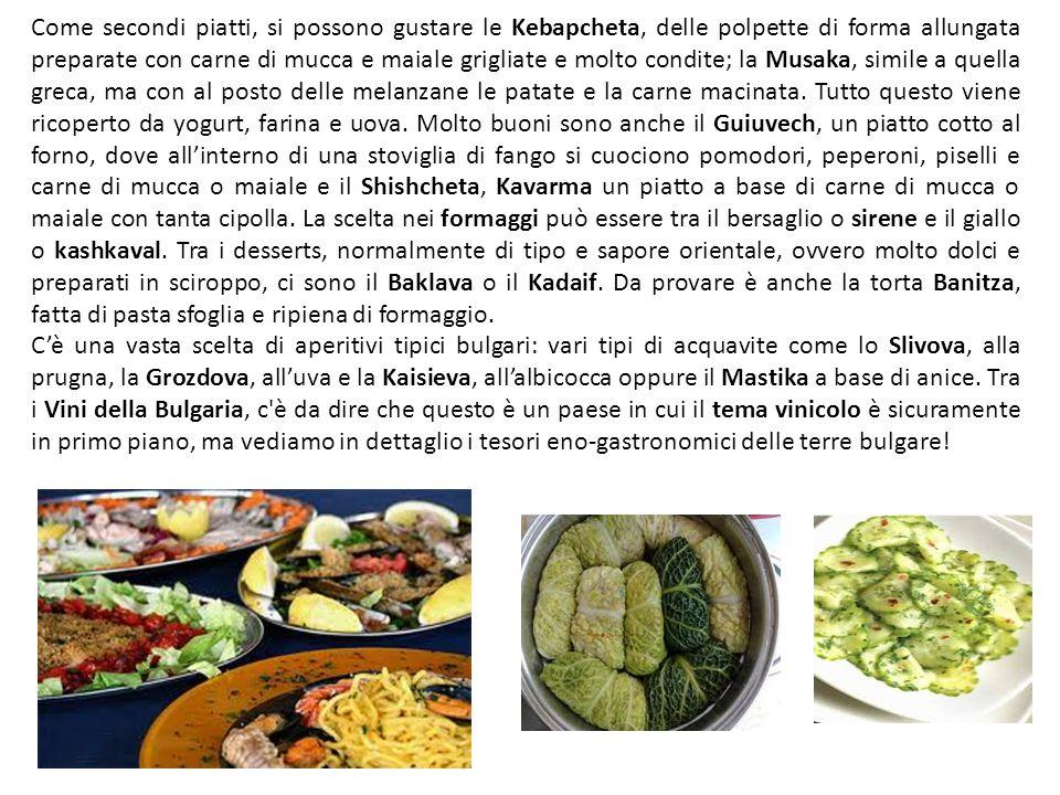 Come secondi piatti, si possono gustare le Kebapcheta, delle polpette di forma allungata preparate con carne di mucca e maiale grigliate e molto condite; la Musaka, simile a quella greca, ma con al posto delle melanzane le patate e la carne macinata. Tutto questo viene ricoperto da yogurt, farina e uova. Molto buoni sono anche il Guiuvech, un piatto cotto al forno, dove all'interno di una stoviglia di fango si cuociono pomodori, peperoni, piselli e carne di mucca o maiale e il Shishcheta, Kavarma un piatto a base di carne di mucca o maiale con tanta cipolla. La scelta nei formaggi può essere tra il bersaglio o sirene e il giallo o kashkaval. Tra i desserts, normalmente di tipo e sapore orientale, ovvero molto dolci e preparati in sciroppo, ci sono il Baklava o il Kadaif. Da provare è anche la torta Banitza, fatta di pasta sfoglia e ripiena di formaggio.