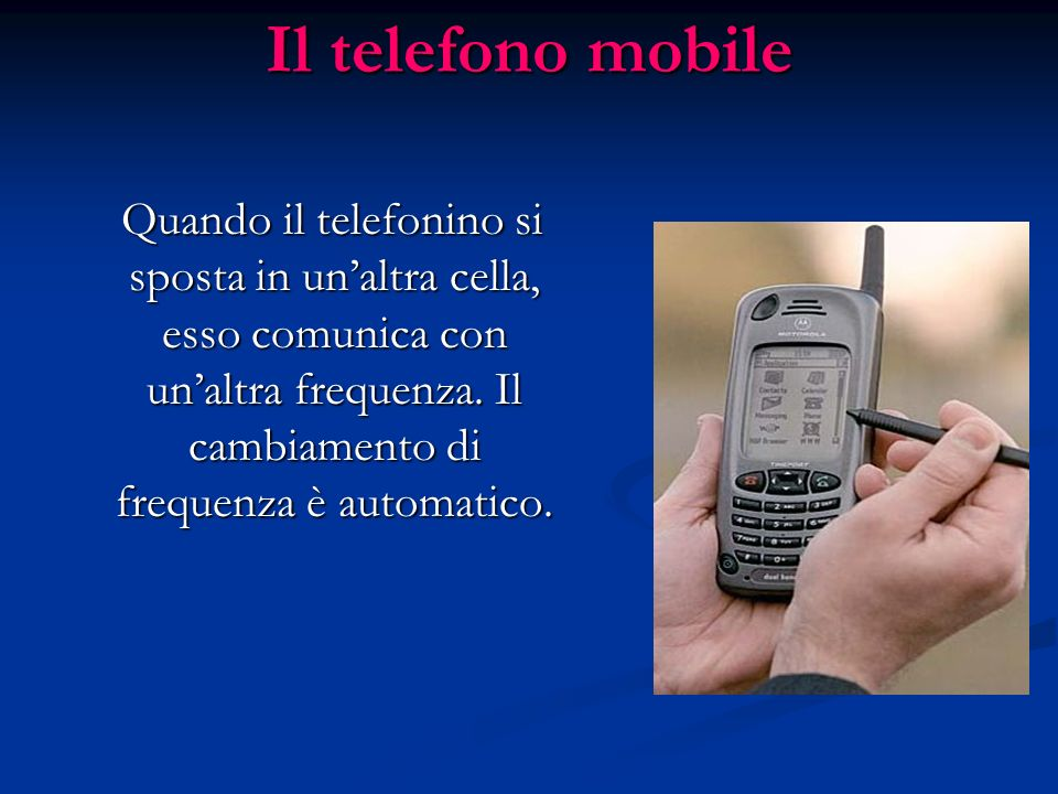 Il telefono mobileQuando il telefonino si sposta in un'altra cella, esso comunica con un'altra frequenza.