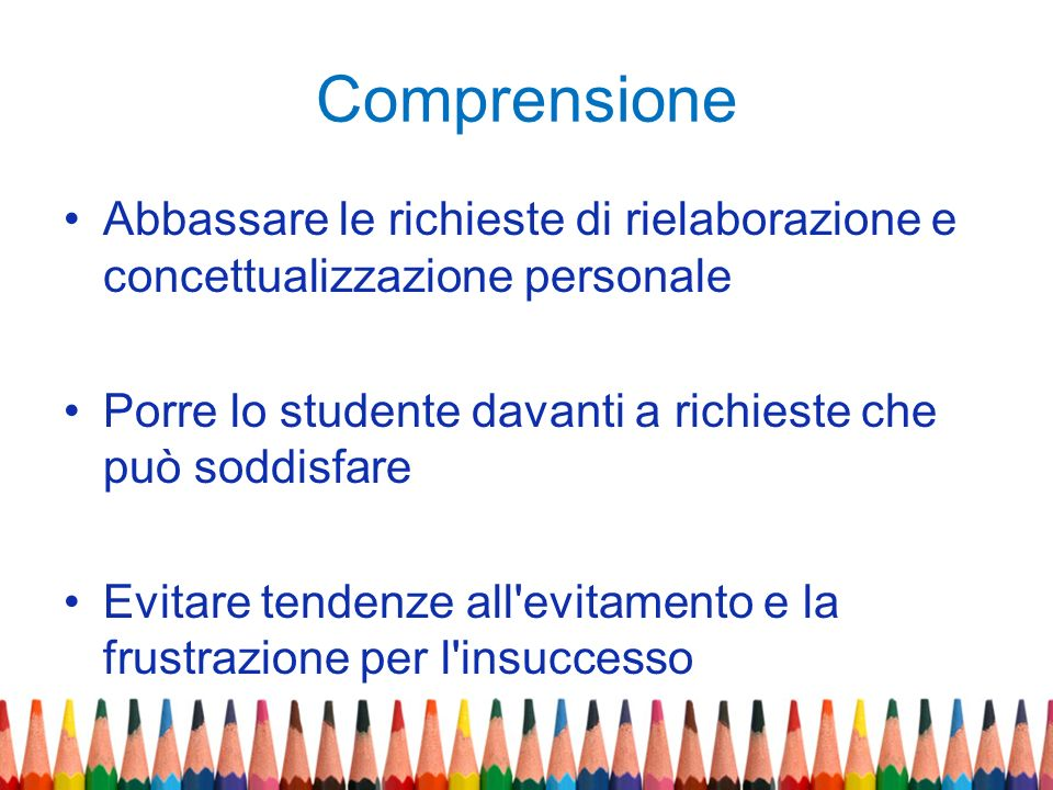 Comprensione Abbassare le richieste di rielaborazione e concettualizzazione personale. Porre lo studente davanti a richieste che può soddisfare.