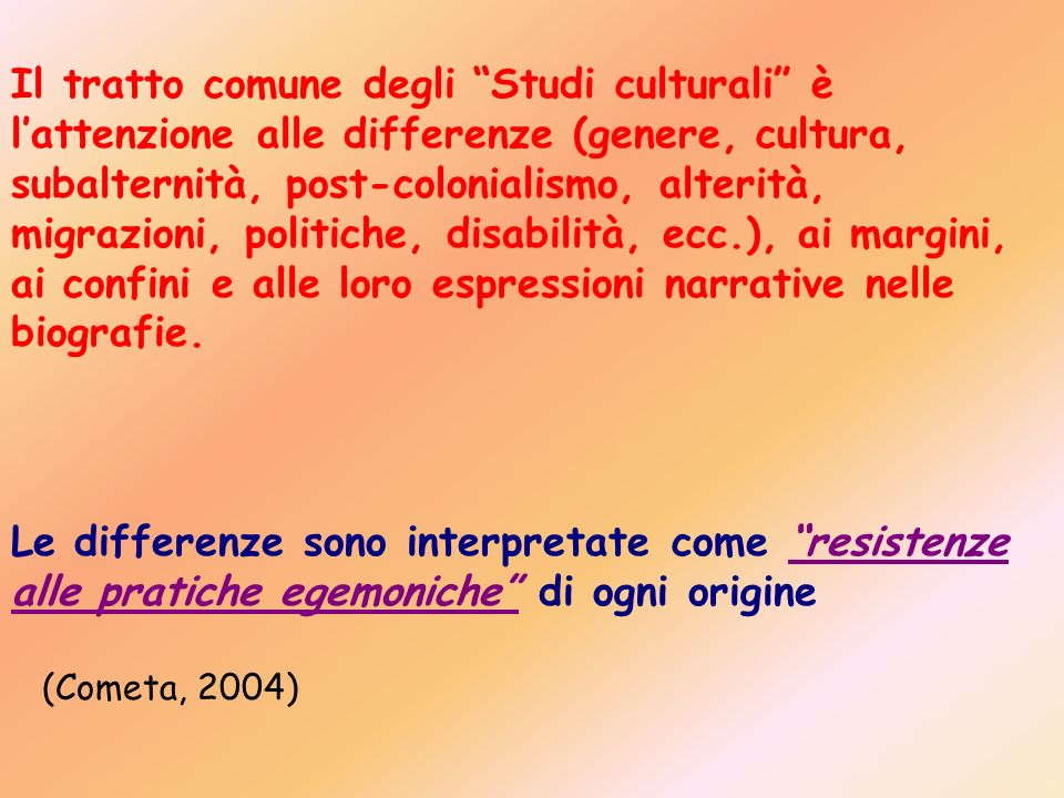 Il tratto comune degli Studi culturali è l'attenzione alle differenze (genere, cultura, subalternità, post-colonialismo, alterità, migrazioni, politiche, disabilità, ecc.), ai margini, ai confini e alle loro espressioni narrative nelle biografie.