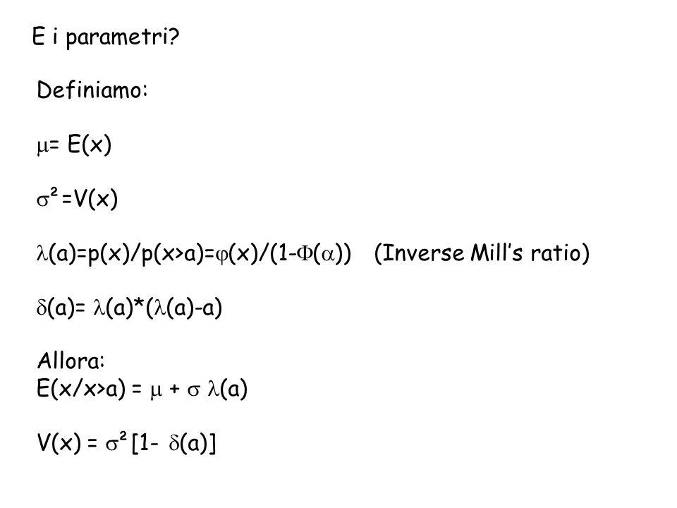 E i parametri Definiamo: = E(x) ²=V(x) (a)=p(x)/p(x>a)=(x)/(1-()) (Inverse Mill's ratio)