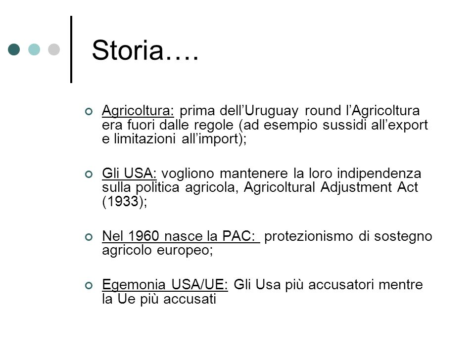Storia…. Agricoltura: prima dell'Uruguay round l'Agricoltura era fuori dalle regole (ad esempio sussidi all'export e limitazioni all'import);