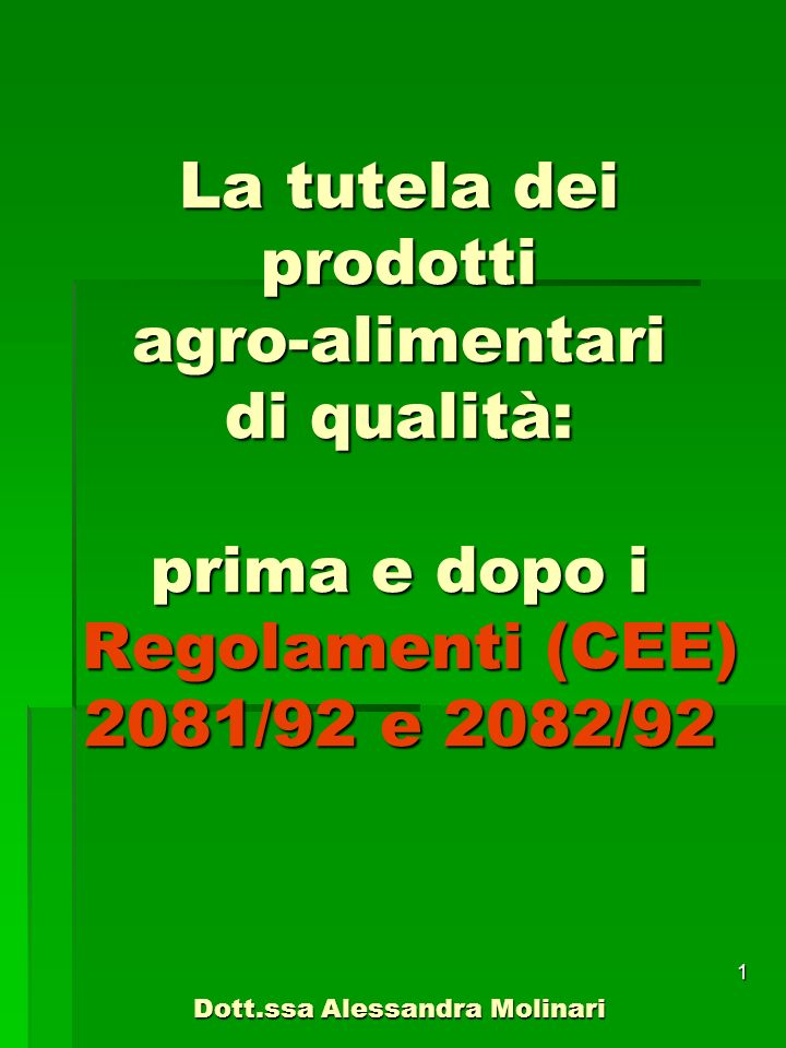 La tutela dei prodotti agro-alimentari di qualità: prima e dopo i Regolamenti (CEE) 2081/92 e 2082/92 Dott.ssa Alessandra Molinari