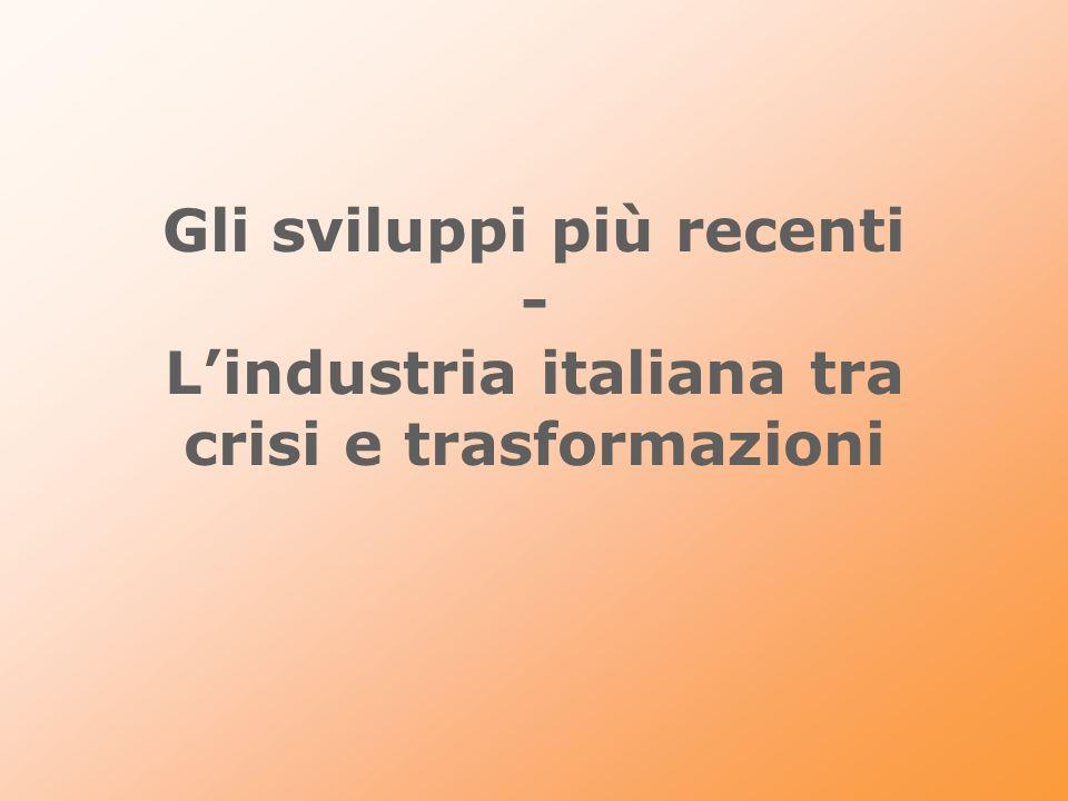 Gli sviluppi più recenti - L'industria italiana tra crisi e trasformazioni