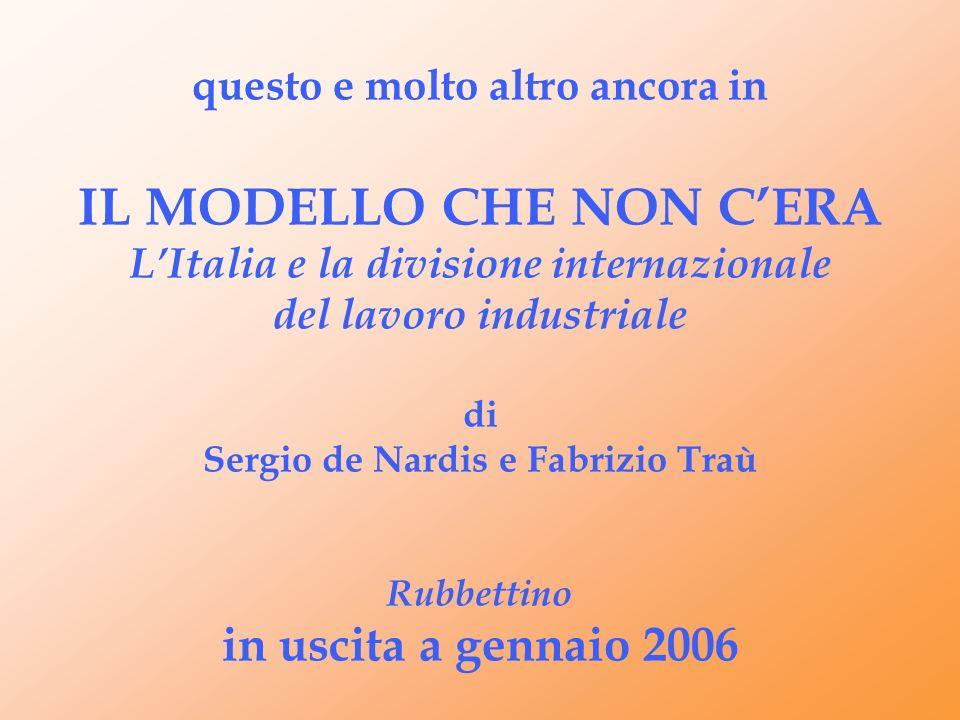 questo e molto altro ancora in IL MODELLO CHE NON C'ERA L'Italia e la divisione internazionale del lavoro industriale di Sergio de Nardis e Fabrizio Traù Rubbettino in uscita a gennaio 2006