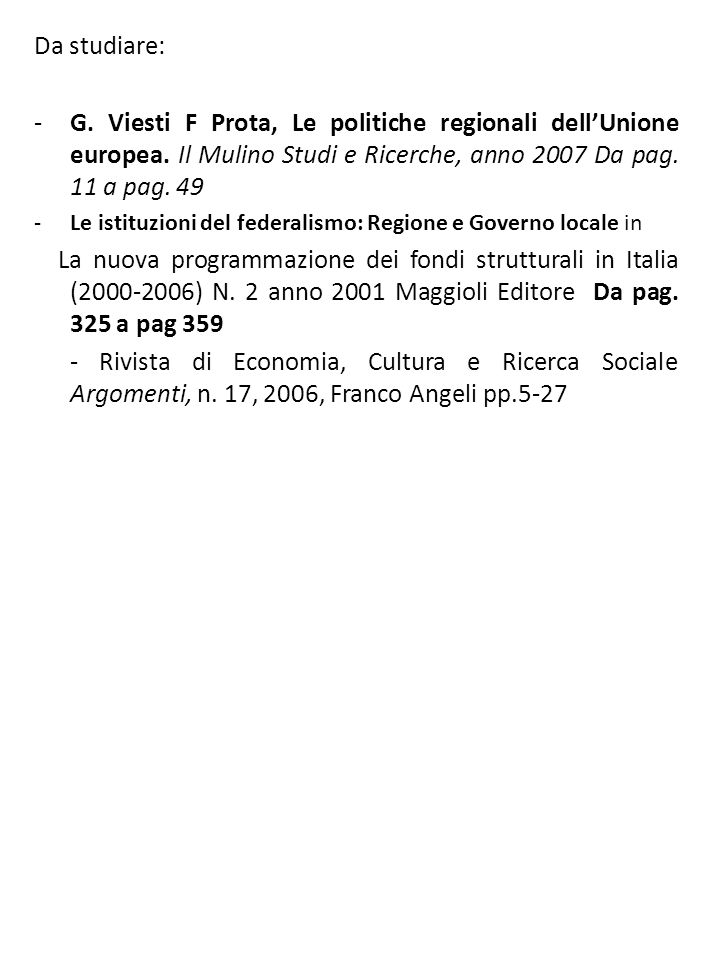 Da studiare: G. Viesti F Prota, Le politiche regionali dell'Unione europea. Il Mulino Studi e Ricerche, anno 2007 Da pag. 11 a pag. 49.