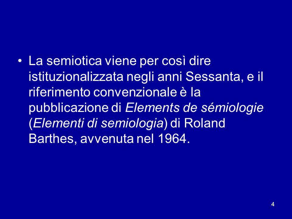 La semiotica viene per così dire istituzionalizzata negli anni Sessanta, e il riferimento convenzionale è la pubblicazione di Elements de sémiologie (Elementi di semiologia) di Roland Barthes, avvenuta nel 1964.