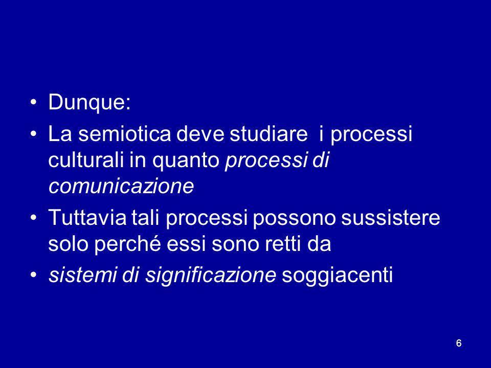 Dunque: La semiotica deve studiare i processi culturali in quanto processi di comunicazione.