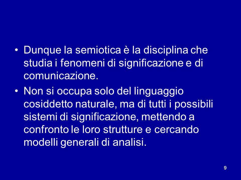 Dunque la semiotica è la disciplina che studia i fenomeni di significazione e di comunicazione.