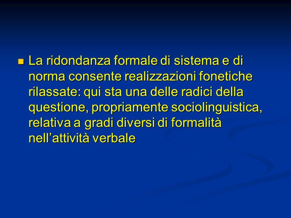 La ridondanza formale di sistema e di norma consente realizzazioni fonetiche rilassate: qui sta una delle radici della questione, propriamente sociolinguistica, relativa a gradi diversi di formalità nell'attività verbale