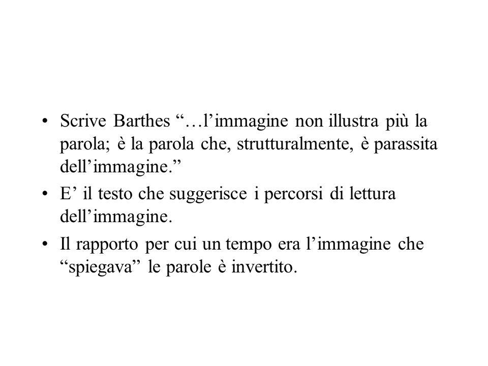 Scrive Barthes …l'immagine non illustra più la parola; è la parola che, strutturalmente, è parassita dell'immagine.