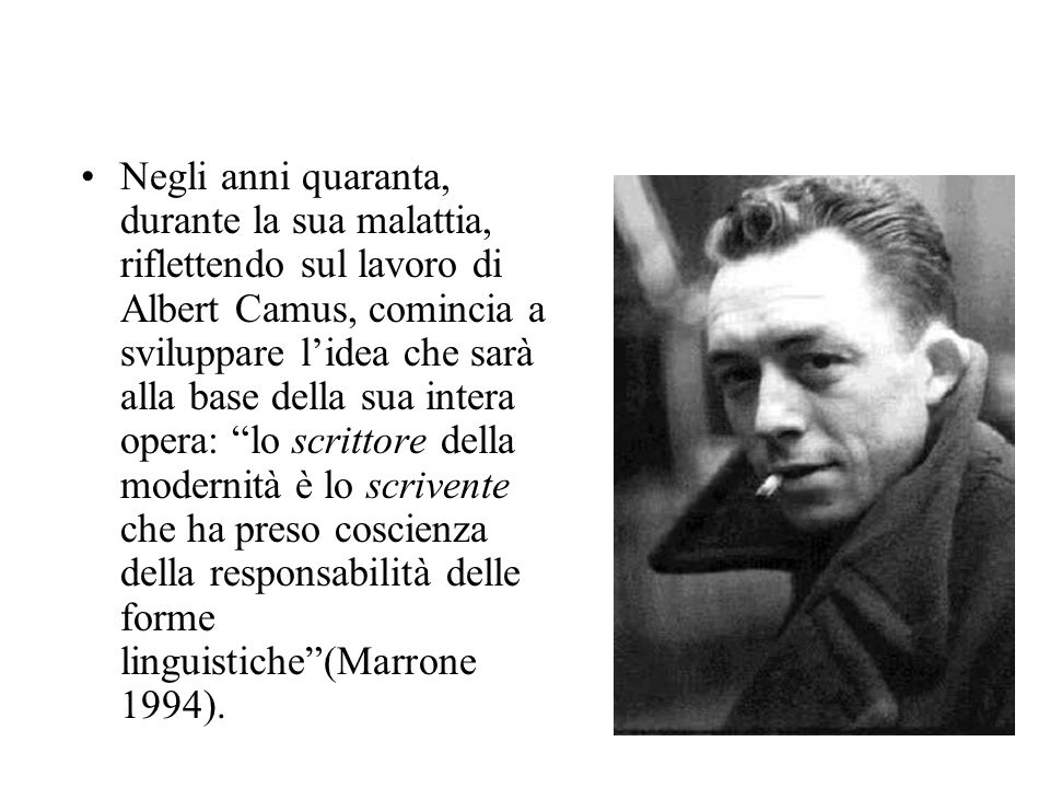 Negli anni quaranta, durante la sua malattia, riflettendo sul lavoro di Albert Camus, comincia a sviluppare l'idea che sarà alla base della sua intera opera: lo scrittore della modernità è lo scrivente che ha preso coscienza della responsabilità delle forme linguistiche (Marrone 1994).