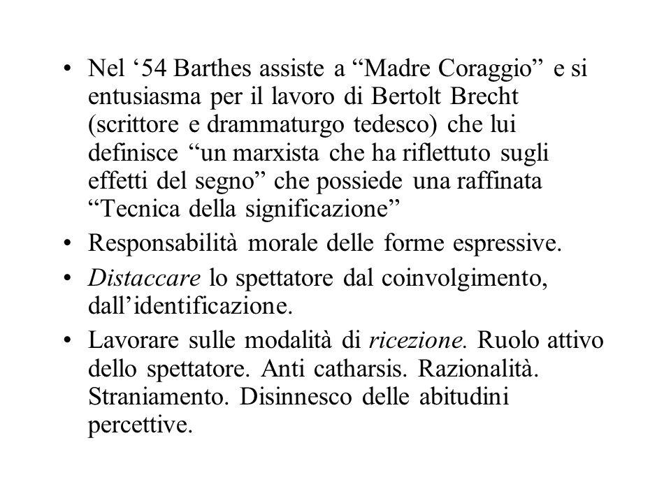 Nel '54 Barthes assiste a Madre Coraggio e si entusiasma per il lavoro di Bertolt Brecht (scrittore e drammaturgo tedesco) che lui definisce un marxista che ha riflettuto sugli effetti del segno che possiede una raffinata Tecnica della significazione