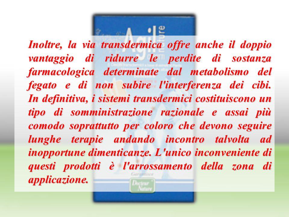 Inoltre, la via transdermica offre anche il doppio vantaggio di ridurre le perdite di sostanza farmacologica determinate dal metabolismo del fegato e di non subire l interferenza dei cibi.