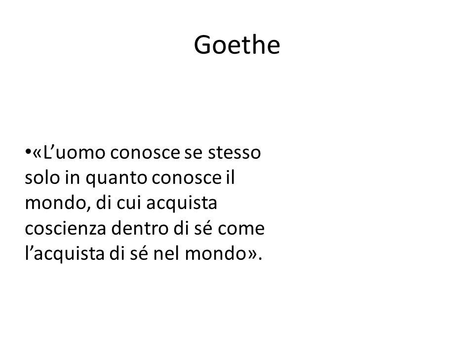 Goethe «L'uomo conosce se stesso solo in quanto conosce il mondo, di cui acquista coscienza dentro di sé come l'acquista di sé nel mondo».