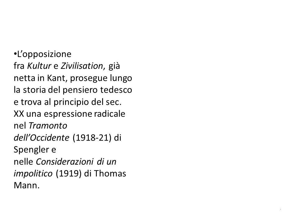 L'opposizione fra Kultur e Zivilisation, già netta in Kant, prosegue lungo la storia del pensiero tedesco e trova al principio del sec. XX una espressione radicale nel Tramonto dell'Occidente (1918-21) di Spengler e nelle Considerazioni di un impolitico (1919) di Thomas Mann.